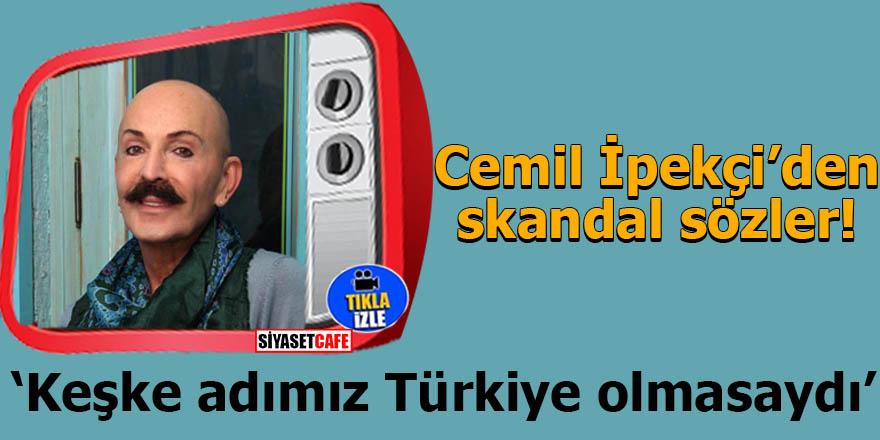 Cemil İpekçi: Keşke adımız Türkiye olmasaydı