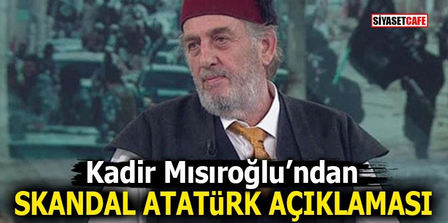 Kadir Mısıroğlu'ndan skandal Atatürk açıklaması
