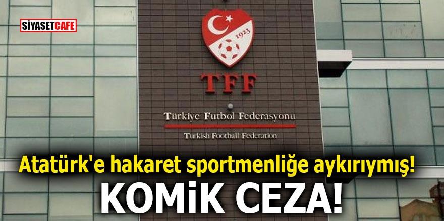 Atatürk'e hakaret sportmenliğe aykırıymış! Komik ceza