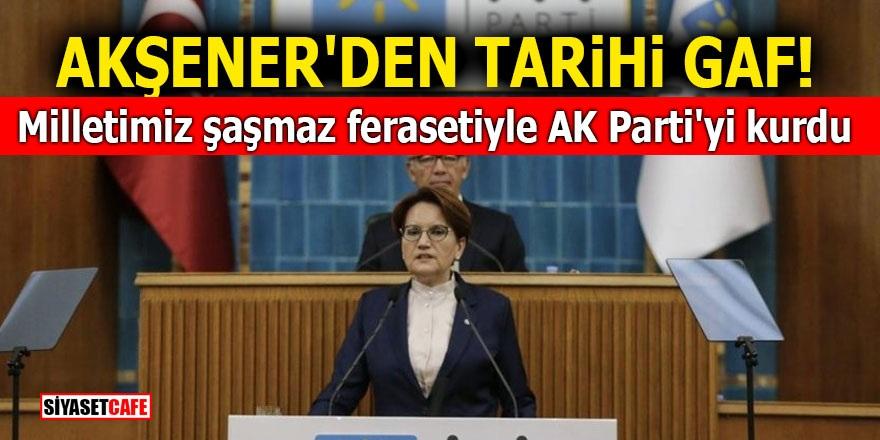 Akşener'den tarihi gaf! Milletimiz şaşmaz ferasetiyle AK Parti'yi kurdu