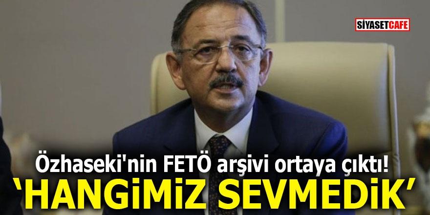 """Özhaseki'nin FETÖ arşivi ortaya çıktı! """"Hangimiz sevmedik"""""""