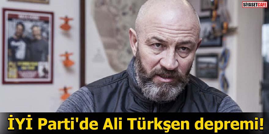İYİ Parti'de Ali Türkşen depremi!