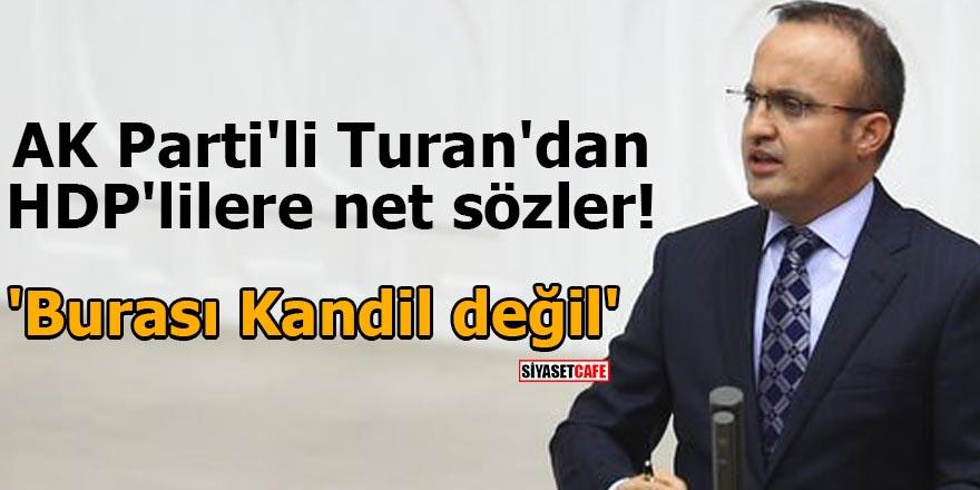 AK Parti'li Turan'dan HDP'lilere net sözler! 'Burası Kandil değil'