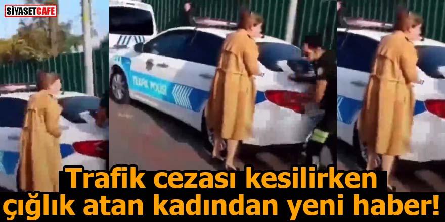 Trafik cezası kesilirken  çığlık atan kadından yeni haber!