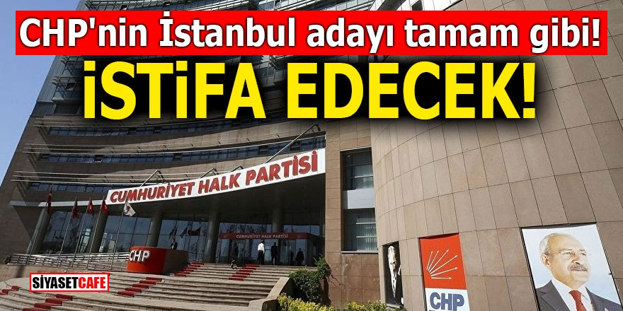 CHP'nin İstanbul adayı tamam gibi! İstifa edecek