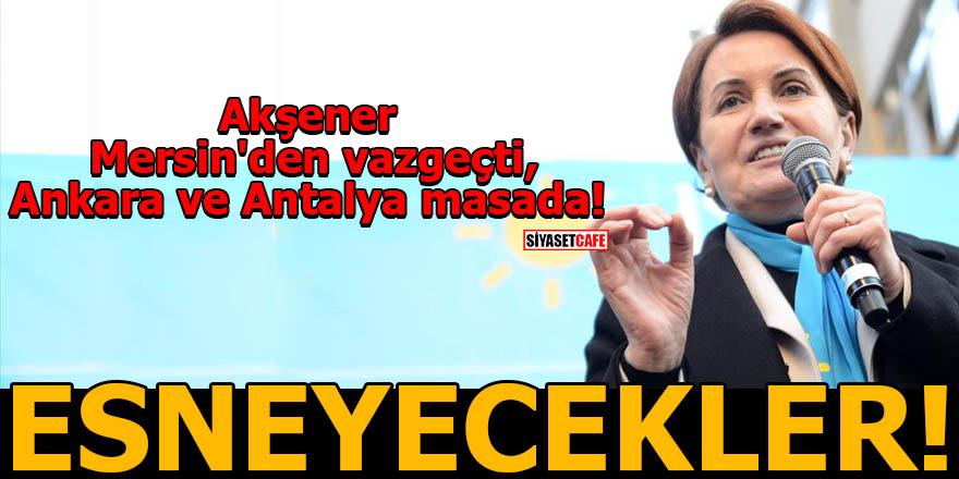 Akşener Mersin'den vazgeçti, Ankara ve Antalya masada! ESNEYECEKLER