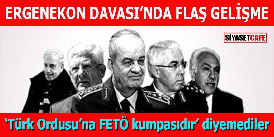 """Ergenekon Davası'nda flaş gelişme: 'Türk Ordusu'na FETÖ kumpasıdır"""" diyemediler"""