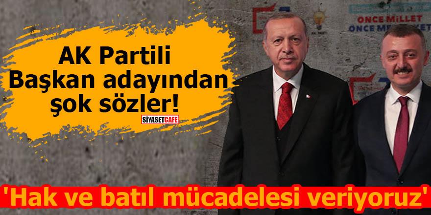 AK Partili Başkan adayından şok sözler! 'Hak ve batıl mücadelesi veriyoruz'