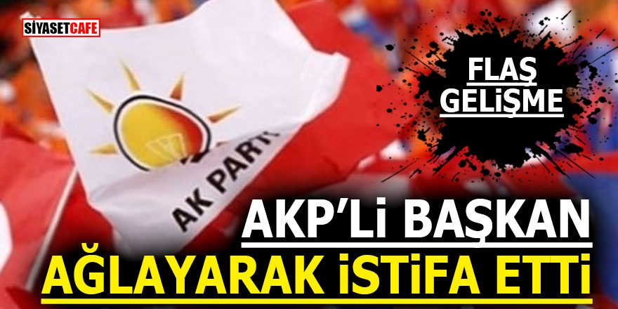 AKP'li Başkan ağlayarak istifa etti!