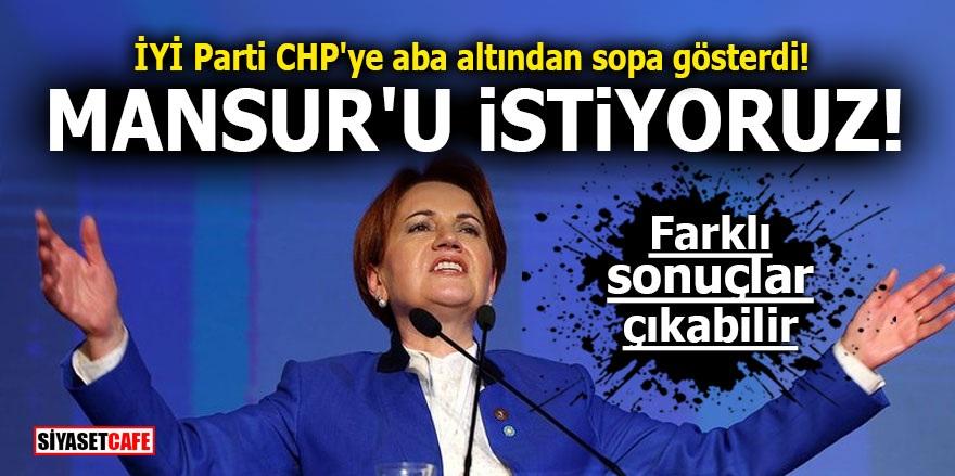 İYİ Parti CHP'ye aba altından sopa gösterdi! Mansur'u istiyoruz! Farklı sonuçlar çıkabilir