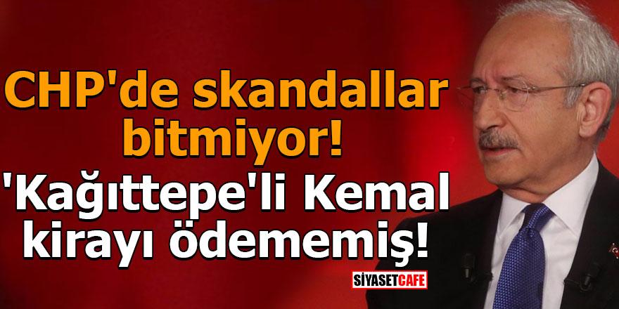 CHP'de skandallar bitmiyor! 'Kağıttepe'li Kemal kirayı ödememiş