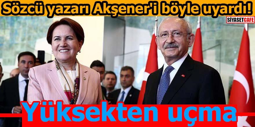 Sözcü yazarı Akşener'i böyle uyardı! Yüksekten uçma