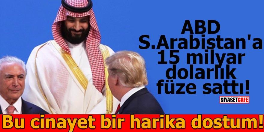 ABD Suudi Arabistan'a 15 milyar dolarlık füze sattı! Bu cinayet bir harika dostum