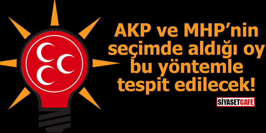 AKP ve MHP'nin seçimde aldığı oy bu yöntemle tespit edilecek