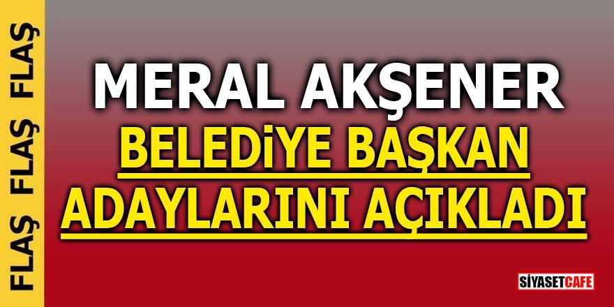 Akşener Belediye Başkan adaylarını açıkladı