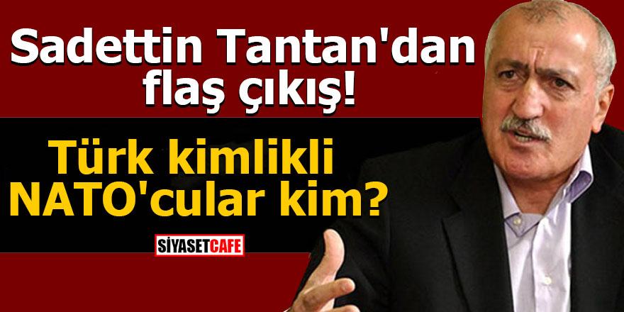 Sadettin Tantan'dan flaş çıkış! Türk kimlikli NATO'cular kim?