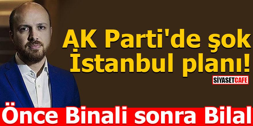 AK Parti'de şok İstanbul planı! Önce Binali sonra Bilal