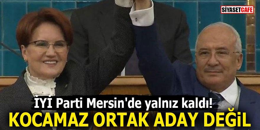 İYİ Parti Mersin'de yalnız kaldı! Kocamaz ortak aday değil