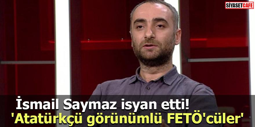 İsmail Saymaz isyan etti! 'Atatürkçü görünümlü FETÖ'cüler'