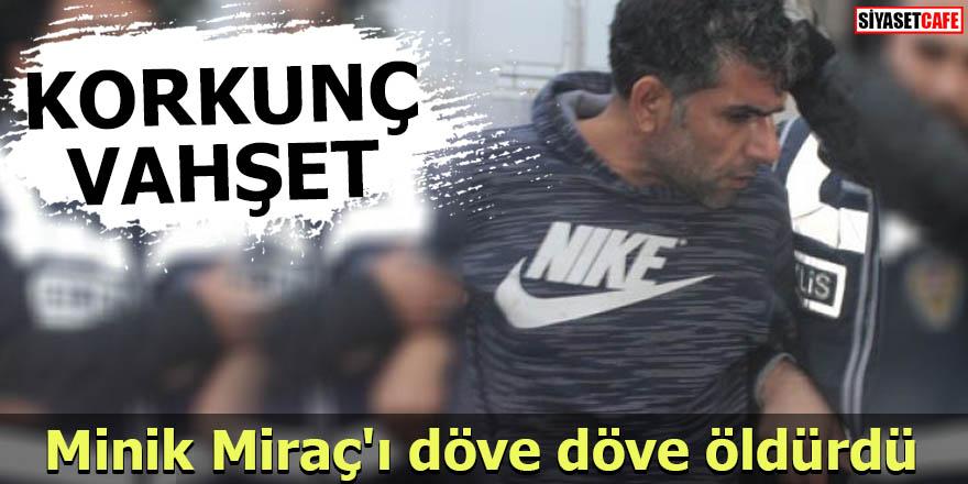 Minik Miraç'ı döve döve öldürdü