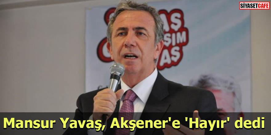 Mansur Yavaş, Akşener'e 'Hayır' dedi