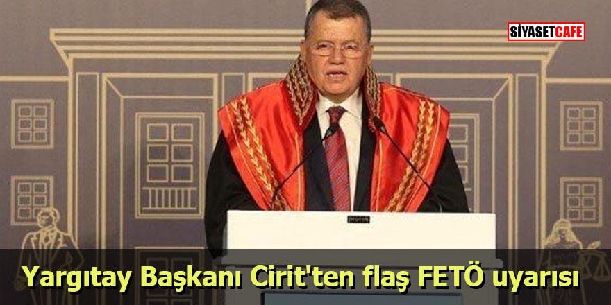 Yargıtay Başkanı Cirit'ten flaş FETÖ uyarısı