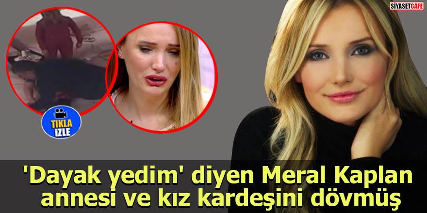 'Dayak yedim' diyen Meral Kaplan annesi ve kız kardeşini dövmüş