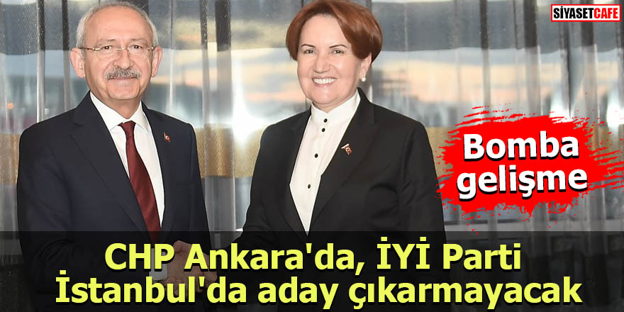 Bomba gelişme: CHP Ankara'da, İYİ Parti İstanbul'da aday çıkarmayacak