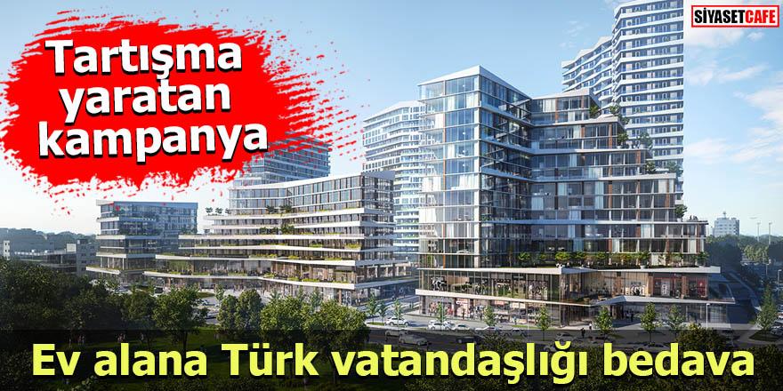 Tartışma yaratan kampanya: Ev alana Türk vatandaşlığı bedava