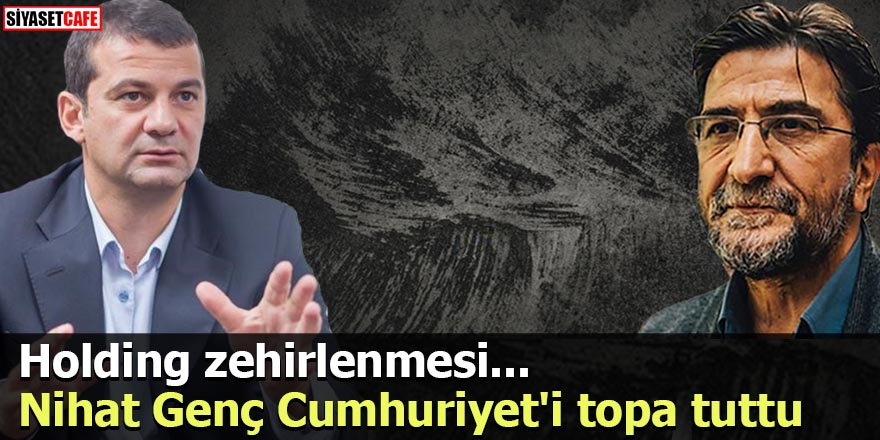 Nihat Genç Cumhuriyet'i topa tuttu Holding zehirlenmesi