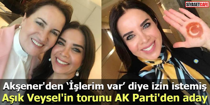 Aşık Veysel'in torunu AK Parti'den aday Akşener'den 'İşlerim var' diye izin istemiş