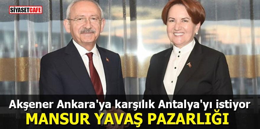 Akşener Ankara'ya karşılık Antalya'yı istiyor! Mansur Yavaş pazarlığı