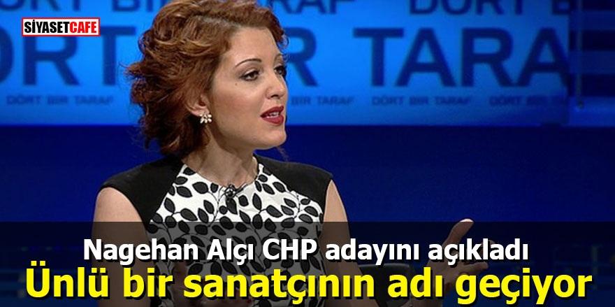 Nagehan Alçı CHP adayını açıkladı: Ünlü bir sanatçının adı geçiyor