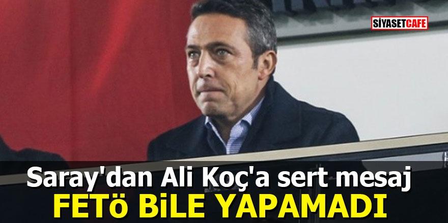 Saray'dan Ali Koç'a sert mesaj: FETÖ bile yapamadı