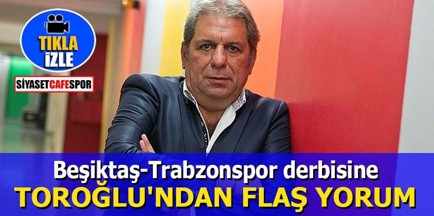 Beşiktaş-Trabzonspor derbisine Toroğlu'ndan flaş yorum