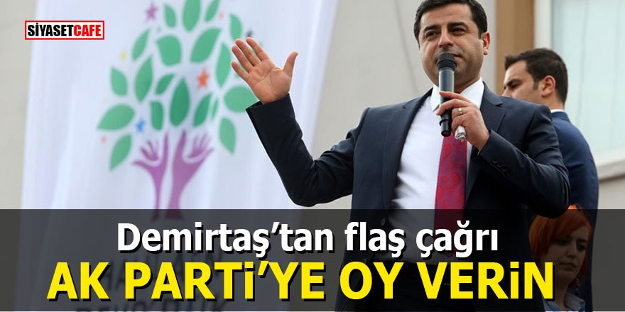 Demirtaş'tan flaş çağrı: Ak Parti'ye oy verin
