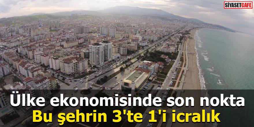 Ülke ekonomisinde son nokta Bu şehrin 3'te 1'i icralık