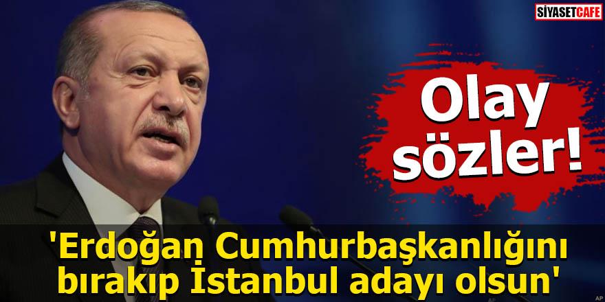 'Erdoğan Cumhurbaşkanlığını bırakıp İstanbul adayı olsun'