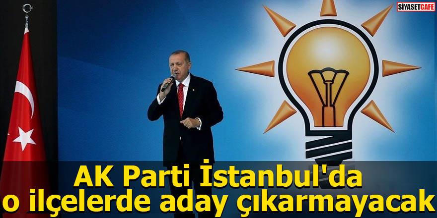 AK Parti İstanbul'da o ilçelerde aday çıkarmayacak