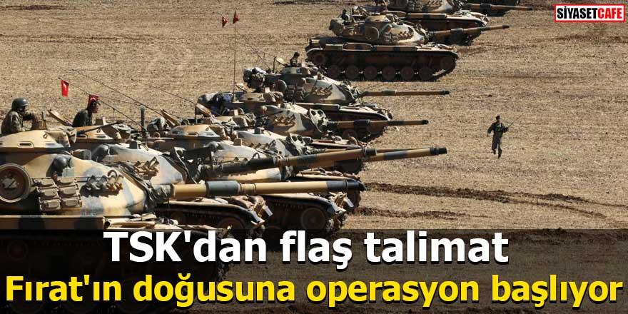 TSK'dan flaş talimat Fırat'ın doğusuna operasyon başlıyor