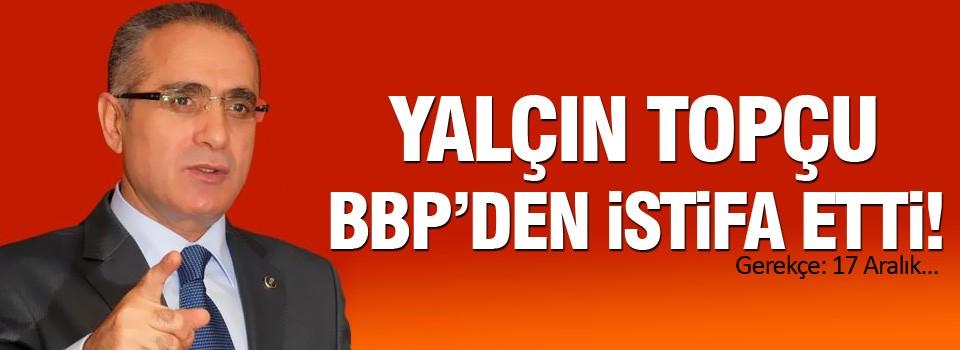 Yalçın TOPÇU BBP'den istifa etti