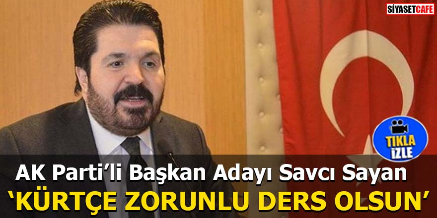 AK Parti'li Başkan Adayı Savcı Sayan 'KÜRTÇE ZORUNLU DERS OLSUN'