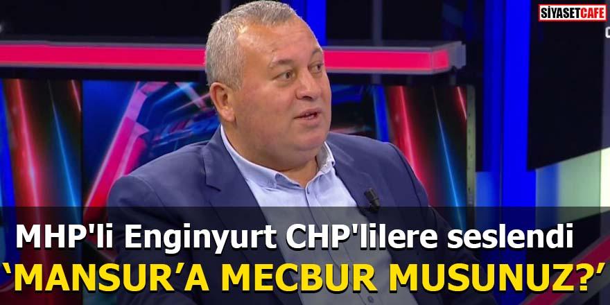 MHP'li Enginyurt CHP'lilere seslendi 'Mansur'a mecbur musunuz?'