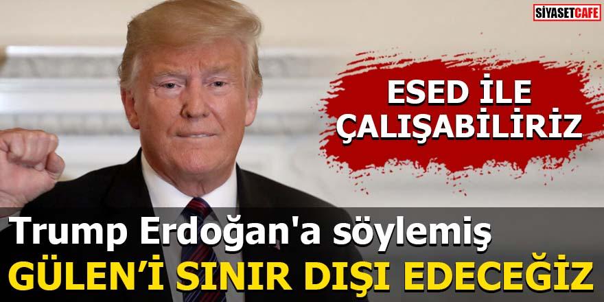 Trump Erdoğan'a söylemiş Gülen'i sınır dışı edeceğiz