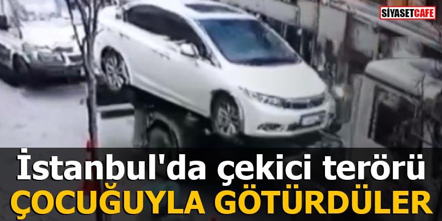 İstanbul'da çekici terörü Çocuğuyla götürdüler