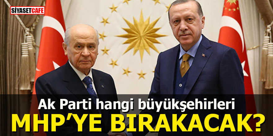 Ak Parti hangi büyükşehirleri MHP'ye bırakacak?