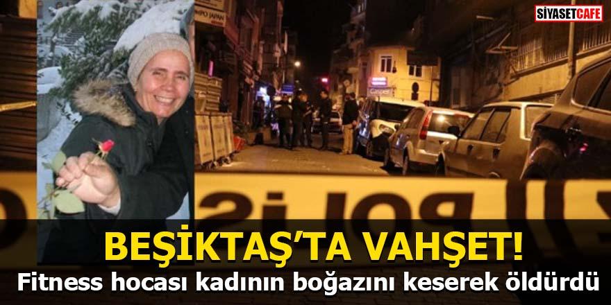 Beşiktaş'ta vahşet! Fitness hocası kadının boğazını keserek öldürdü