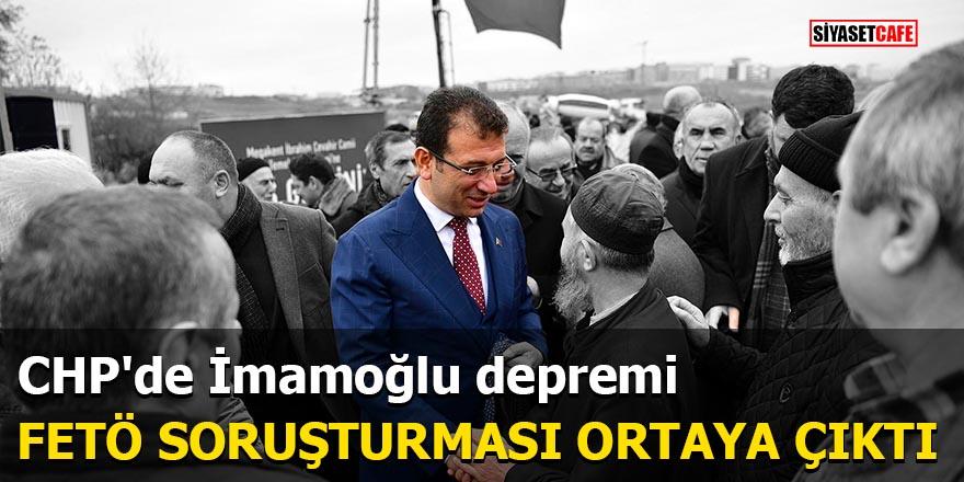 CHP'de İmamoğlu depremi FETÖ soruşturması ortaya çıktı