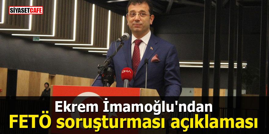 Ekrem İmamoğlu'ndan FETÖ soruşturması açıklaması