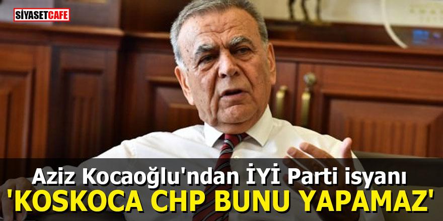 """Aziz Kocaoğlu'ndan İYİ Parti isyanı: """"Koskoca CHP bunu yapamaz"""""""